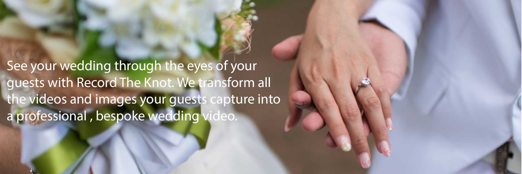 See your wedding through the eyes of your guests with Record The Knot. We transform all the videos and images your guests capture into a professional , bespoke wedding video.